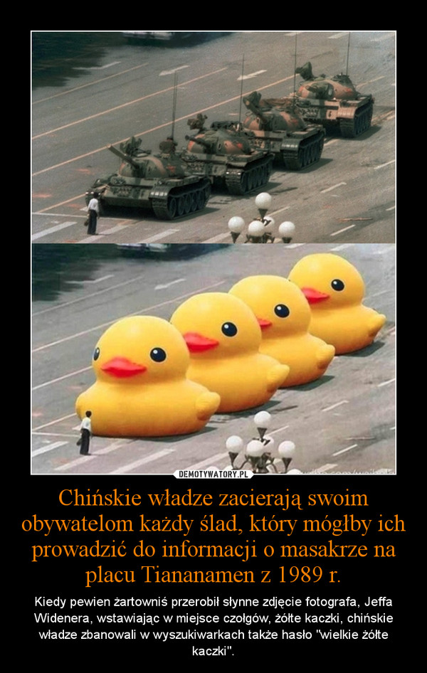 """Chińskie władze zacierają swoim obywatelom każdy ślad, który mógłby ich prowadzić do informacji o masakrze na placu Tiananamen z 1989 r. – Kiedy pewien żartowniś przerobił słynne zdjęcie fotografa, Jeffa Widenera, wstawiając w miejsce czołgów, żółte kaczki, chińskie władze zbanowali w wyszukiwarkach także hasło """"wielkie żółte kaczki""""."""