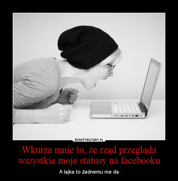 Wkurza mnie to, że rząd przegląda wszystkie moje statusy na facebooku – A lajka to żadnemu nie da