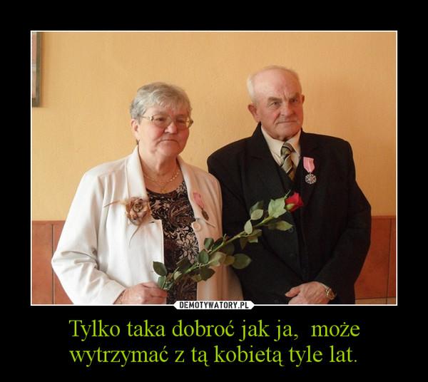 Tylko taka dobroć jak ja,  może wytrzymać z tą kobietą tyle lat. –