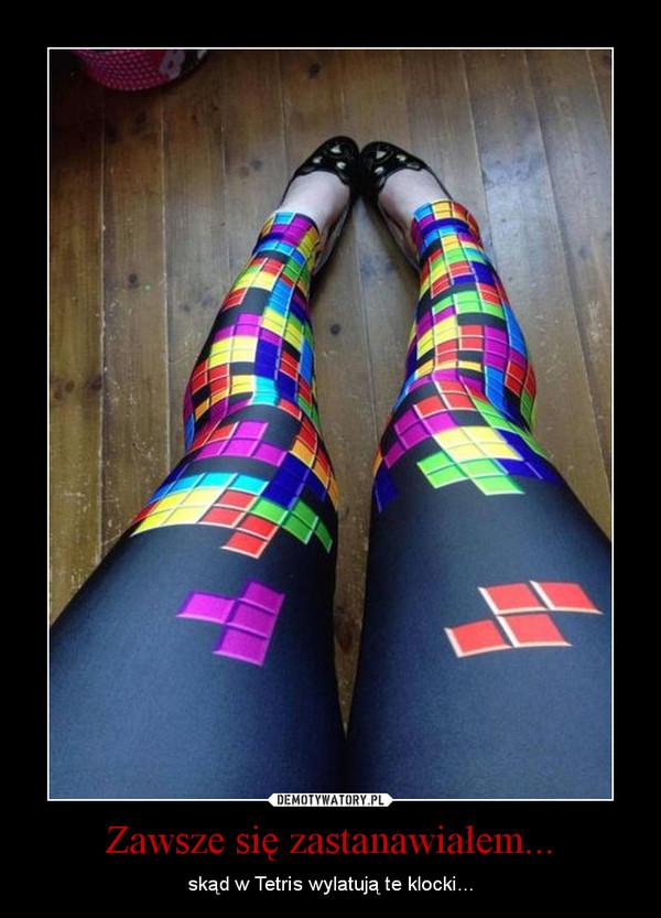 Zawsze się zastanawiałem... – skąd w Tetris wylatują te klocki...