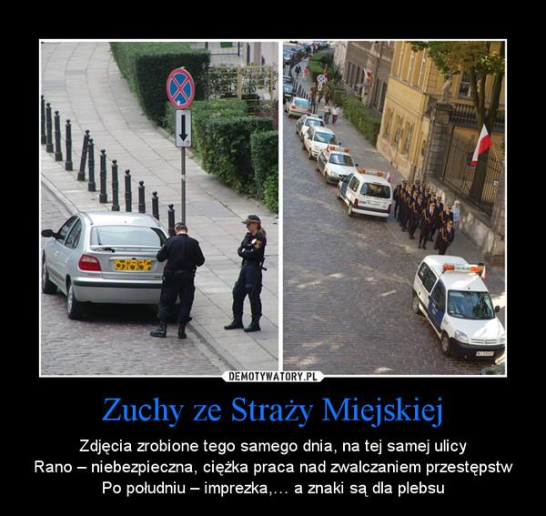 Zuchy ze Straży Miejskiej – Zdjęcia zrobione tego samego dnia, na tej samej ulicyRano – niebezpieczna, ciężka praca nad zwalczaniem przestępstwPo południu – imprezka,… a znaki są dla plebsu