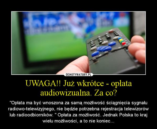"""UWAGA!! Już wkrótce - opłata audiowizualna. Za co? – """"Opłata ma być wnoszona za samą możliwość ściągnięcia sygnału radiowo-telewizyjnego, nie będzie potrzebna rejestracja telewizorów lub radioodbiorników. """" Opłata za możliwość. Jednak Polska to kraj wielu możliwości, a to nie koniec..."""