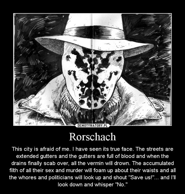 "Rorschach – This city is afraid of me. I have seen its true face. The streets are extended gutters and the gutters are full of blood and when the drains finally scab over, all the vermin will drown. The accumulated filth of all their sex and murder will foam up about their waists and all the whores and politicians will look up and shout ""Save us!""... and I'll look down and whisper ""No."""