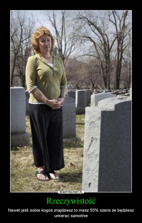 Rzeczywistość – Nawet jeśli sobie kogoś znajdziesz to masz 50% szans że będziesz umierać samotnie