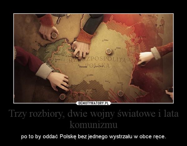 Trzy rozbiory, dwie wojny światowe i lata komunizmu – po to by oddać Polskę bez jednego wystrzału w obce ręce.