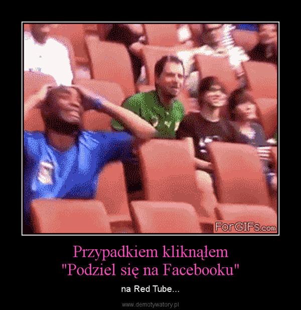 """Przypadkiem kliknąłem""""Podziel się na Facebooku"""" – na Red Tube..."""