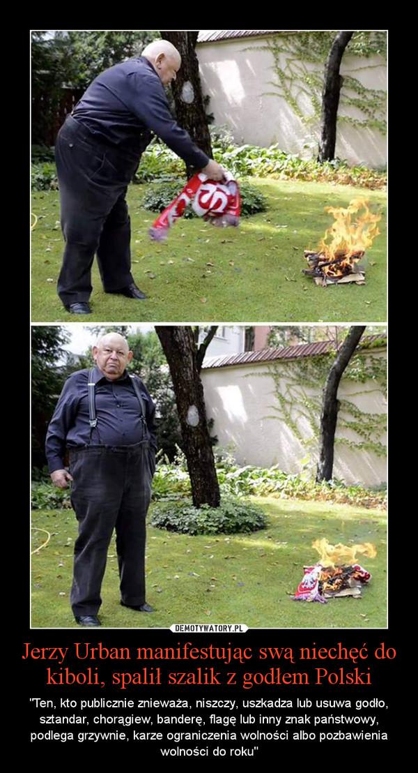 """Jerzy Urban manifestując swą niechęć do kiboli, spalił szalik z godłem Polski – """"Ten, kto publicznie znieważa, niszczy, uszkadza lub usuwa godło, sztandar, chorągiew, banderę, flagę lub inny znak państwowy, podlega grzywnie, karze ograniczenia wolności albo pozbawienia wolności do roku"""""""