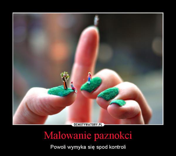 Malowanie paznokci – Powoli wymyka się spod kontroli