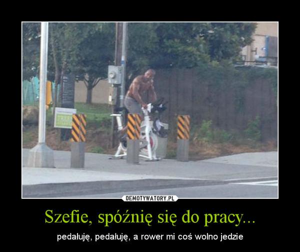 Szefie, spóźnię się do pracy... – pedałuję, pedałuję, a rower mi coś wolno jedzie