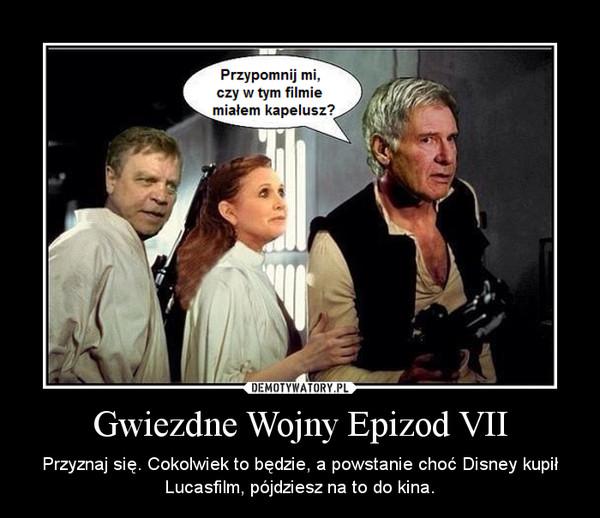 Gwiezdne Wojny Epizod VII – Przyznaj się. Cokolwiek to będzie, a powstanie choć Disney kupił Lucasfilm, pójdziesz na to do kina.
