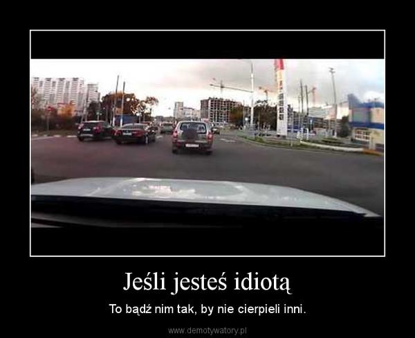 Jeśli jesteś idiotą – To bądź nim tak, by nie cierpieli inni.