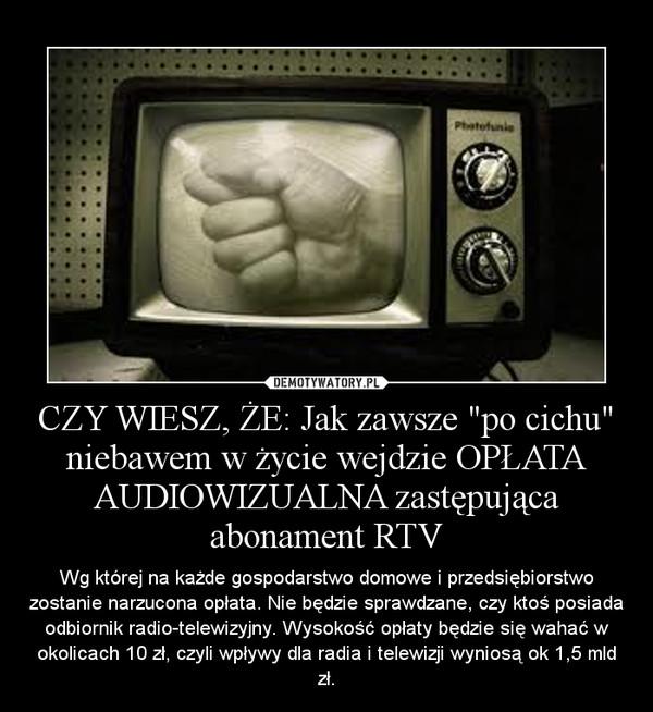 """CZY WIESZ, ŻE: Jak zawsze """"po cichu"""" niebawem w życie wejdzie OPŁATA AUDIOWIZUALNA zastępująca abonament RTV – Wg której na każde gospodarstwo domowe i przedsiębiorstwo zostanie narzucona opłata. Nie będzie sprawdzane, czy ktoś posiada odbiornik radio-telewizyjny. Wysokość opłaty będzie się wahać w okolicach 10 zł, czyli wpływy dla radia i telewizji wyniosą ok 1,5 mld zł."""