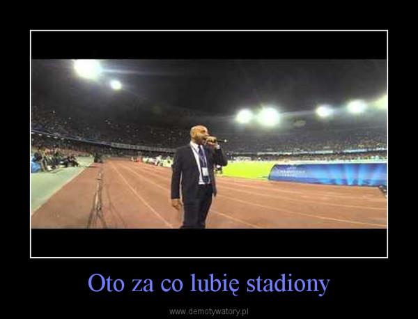 Oto za co lubię stadiony –