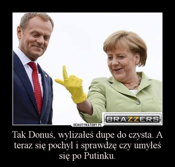 Tak Donuś, wylizałeś dupe do czysta. A teraz się pochyl i sprawdzę czy umyłeś się po Putinku. –