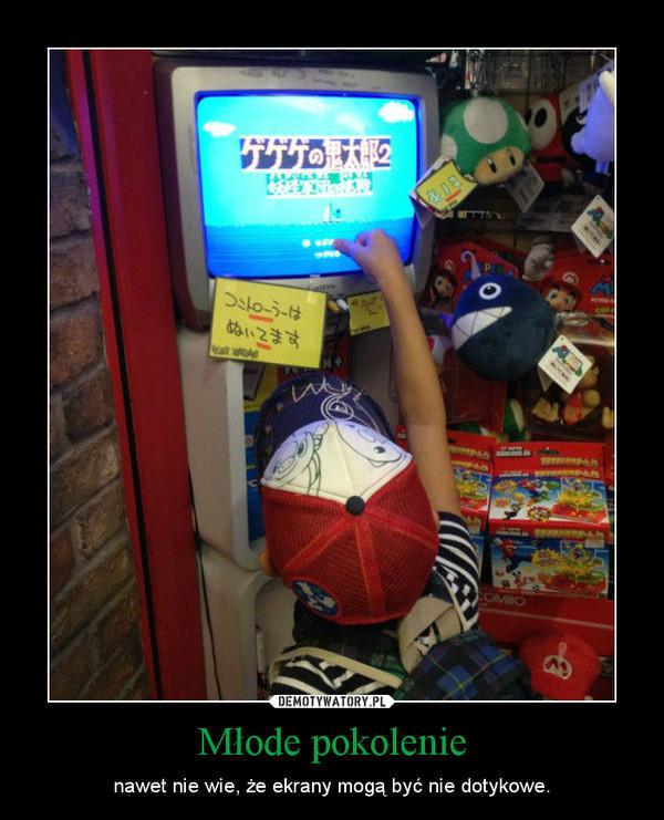 Młode pokolenie – nawet nie wie, że ekrany mogą być nie dotykowe.