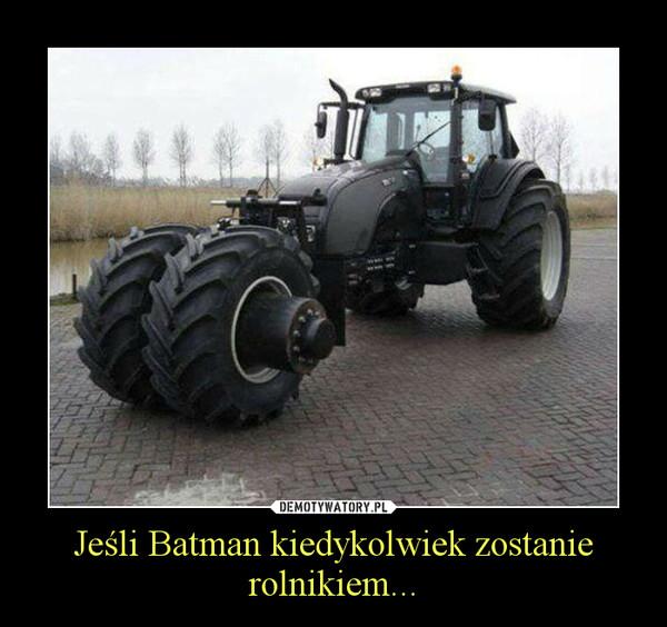 Jeśli Batman kiedykolwiek zostanie rolnikiem... –