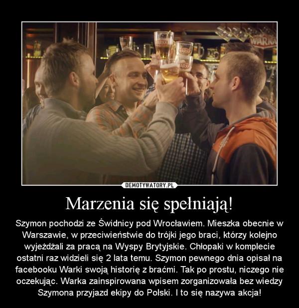 Marzenia się spełniają! – Szymon pochodzi ze Świdnicy pod Wrocławiem. Mieszka obecnie w Warszawie, w przeciwieństwie do trójki jego braci, którzy kolejno wyjeżdżali za pracą na Wyspy Brytyjskie. Chłopaki w komplecie ostatni raz widzieli się 2 lata temu. Szymon pewnego dnia opisał na facebooku Warki swoją historię z braćmi. Tak po prostu, niczego nie oczekując. Warka zainspirowana wpisem zorganizowała bez wiedzy Szymona przyjazd ekipy do Polski. I to się nazywa akcja!