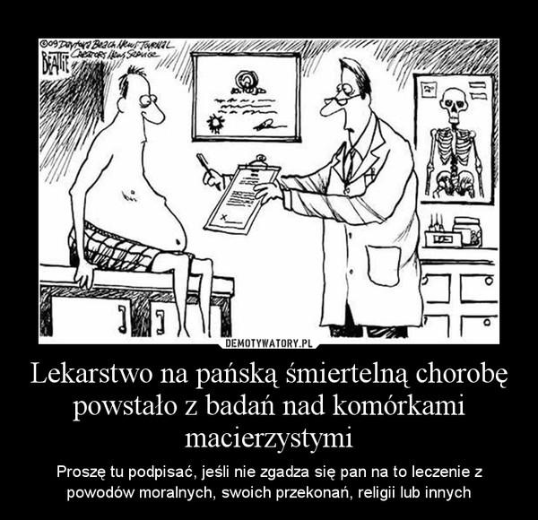 Lekarstwo na pańską śmiertelną chorobę powstało z badań nad komórkami macierzystymi – Proszę tu podpisać, jeśli nie zgadza się pan na to leczenie z powodów moralnych, swoich przekonań, religii lub innych
