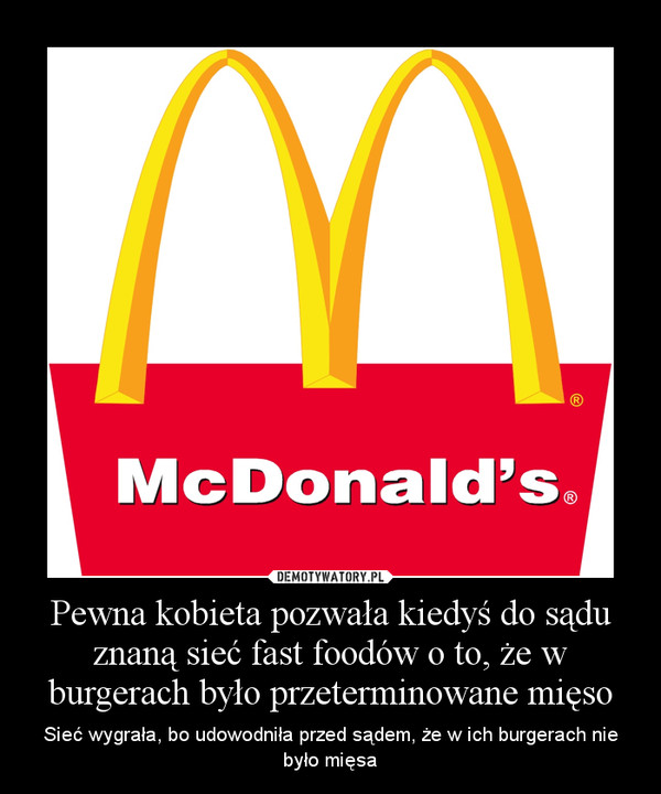 Pewna kobieta pozwała kiedyś do sądu znaną sieć fast foodów o to, że w burgerach było przeterminowane mięso – Sieć wygrała, bo udowodniła przed sądem, że w ich burgerach nie było mięsa