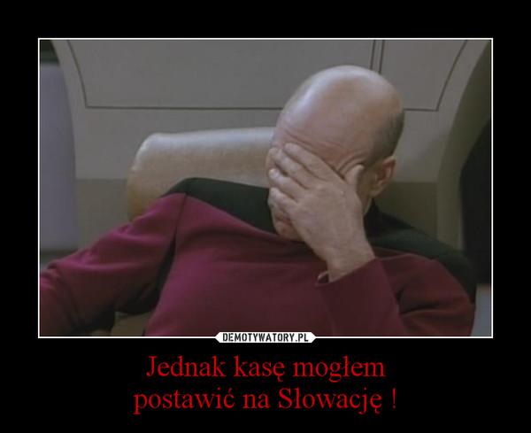 Jednak kasę mogłempostawić na Słowację ! –