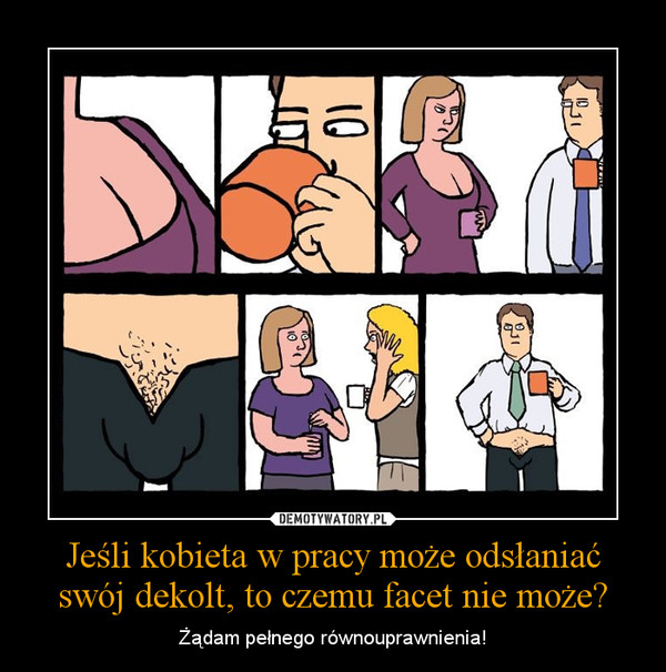 Jeśli kobieta w pracy może odsłaniać swój dekolt, to czemu facet nie może? – Żądam pełnego równouprawnienia!