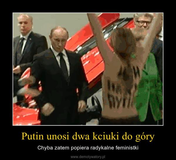 Putin unosi dwa kciuki do góry – Chyba zatem popiera radykalne feministki