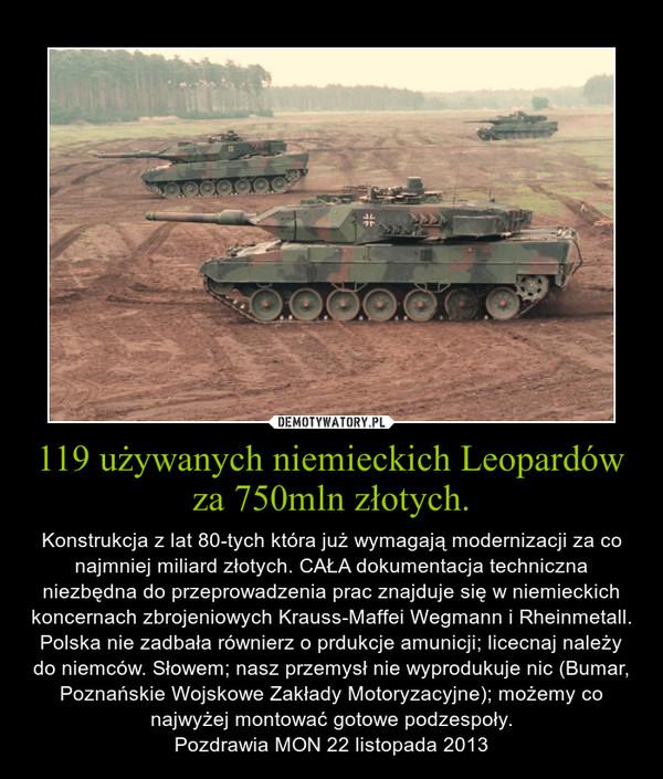 119 używanych niemieckich Leopardów za 750mln złotych. – Konstrukcja z lat 80-tych która już wymagają modernizacji za co najmniej miliard złotych. CAŁA dokumentacja techniczna niezbędna do przeprowadzenia prac znajduje się w niemieckich koncernach zbrojeniowych Krauss-Maffei Wegmann i Rheinmetall. Polska nie zadbała równierz o prdukcje amunicji; licecnaj należy do niemców. Słowem; nasz przemysł nie wyprodukuje nic (Bumar, Poznańskie Wojskowe Zakłady Motoryzacyjne); możemy co najwyżej montować gotowe podzespoły.Pozdrawia MON 22 listopada 2013