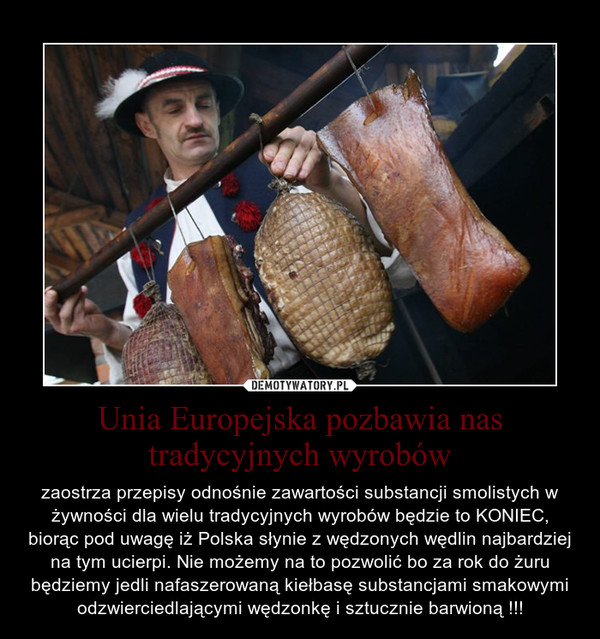 Unia Europejska pozbawia nas tradycyjnych wyrobów – zaostrza przepisy odnośnie zawartości substancji smolistych w żywności dla wielu tradycyjnych wyrobów będzie to KONIEC, biorąc pod uwagę iż Polska słynie z wędzonych wędlin najbardziej na tym ucierpi. Nie możemy na to pozwolić bo za rok do żuru będziemy jedli nafaszerowaną kiełbasę substancjami smakowymi odzwierciedlającymi wędzonkę i sztucznie barwioną !!!