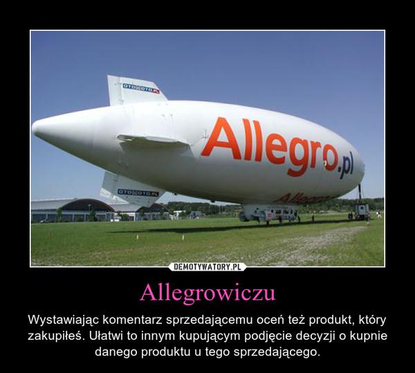 Allegrowiczu – Wystawiając komentarz sprzedającemu oceń też produkt, który zakupiłeś. Ułatwi to innym kupującym podjęcie decyzji o kupnie danego produktu u tego sprzedającego.