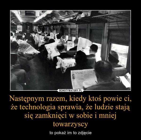 Następnym razem, kiedy ktoś powie ci, że technologia sprawia, że ludzie stają się zamknięci w sobie i mniej towarzyscy – to pokaż im to zdjęcie