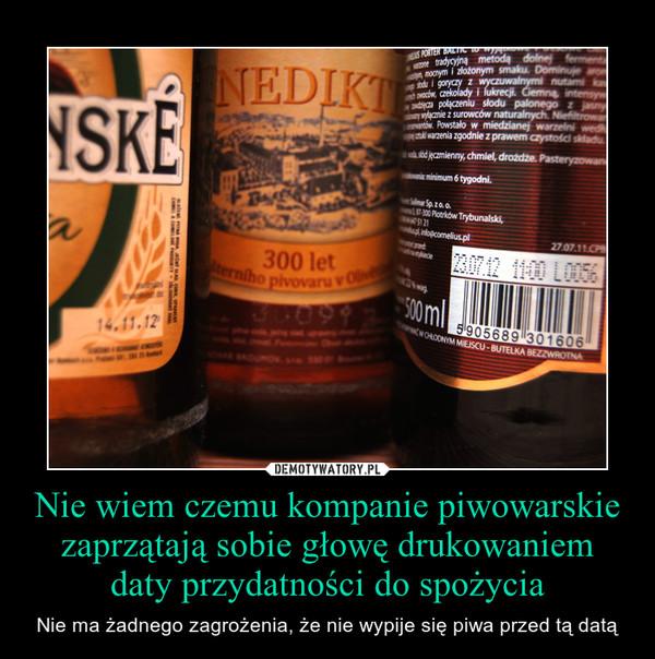 Nie wiem czemu kompanie piwowarskie zaprzątają sobie głowę drukowaniem daty przydatności do spożycia – Nie ma żadnego zagrożenia, że nie wypije się piwa przed tą datą