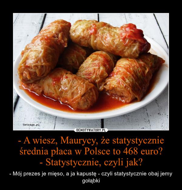 - A wiesz, Maurycy, że statystycznie średnia płaca w Polsce to 468 euro?- Statystycznie, czyli jak? – - Mój prezes je mięso, a ja kapustę - czyli statystycznie obaj jemy gołąbki
