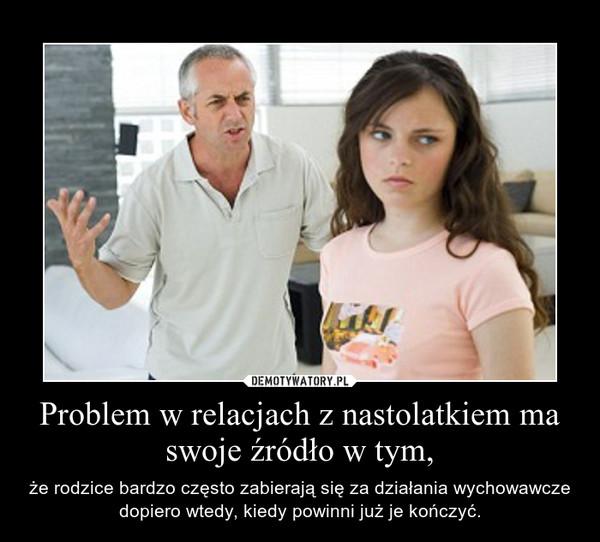 Problem w relacjach z nastolatkiem ma swoje źródło w tym, – że rodzice bardzo często zabierają się za działania wychowawcze dopiero wtedy, kiedy powinni już je kończyć.