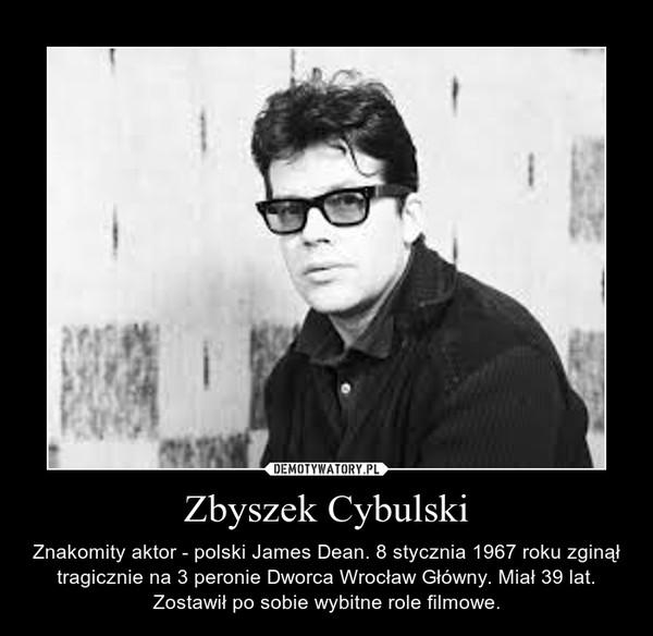 Zbyszek Cybulski – Znakomity aktor - polski James Dean. 8 stycznia 1967 roku zginął tragicznie na 3 peronie Dworca Wrocław Główny. Miał 39 lat. Zostawił po sobie wybitne role filmowe.
