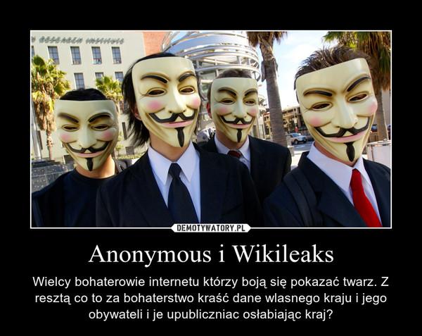 Anonymous i Wikileaks – Wielcy bohaterowie internetu którzy boją się pokazać twarz. Z resztą co to za bohaterstwo kraść dane wlasnego kraju i jego obywateli i je upubliczniac osłabiając kraj?
