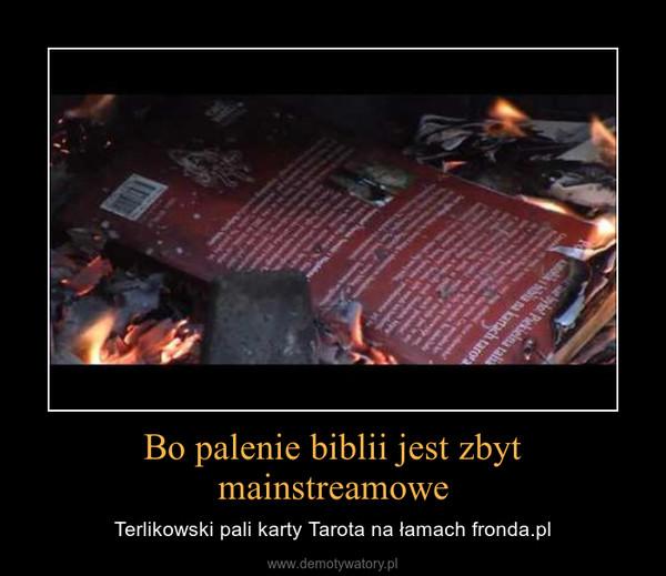 Bo palenie biblii jest zbyt mainstreamowe – Terlikowski pali karty Tarota na łamach fronda.pl