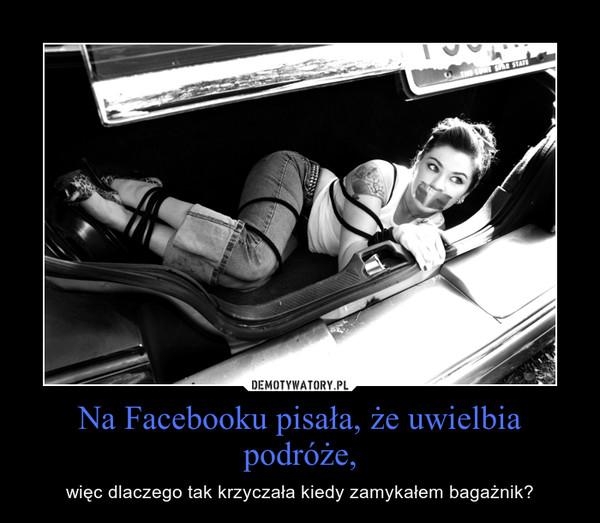 Na Facebooku pisała, że uwielbia podróże, – więc dlaczego tak krzyczała kiedy zamykałem bagażnik?