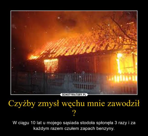Czyżby zmysł węchu mnie zawodził ? – W ciągu 10 lat u mojego sąsiada stodoła spłonęła 3 razy i za każdym razem czułem zapach benzyny.