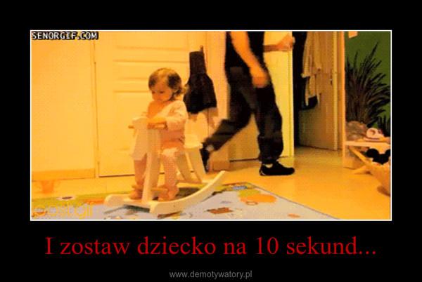 I zostaw dziecko na 10 sekund... –