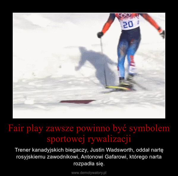 Fair play zawsze powinno być symbolem sportowej rywalizacji – Trener kanadyjskich biegaczy, Justin Wadsworth, oddał nartę rosyjskiemu zawodnikowi, Antonowi Gafarowi, którego narta rozpadła się.