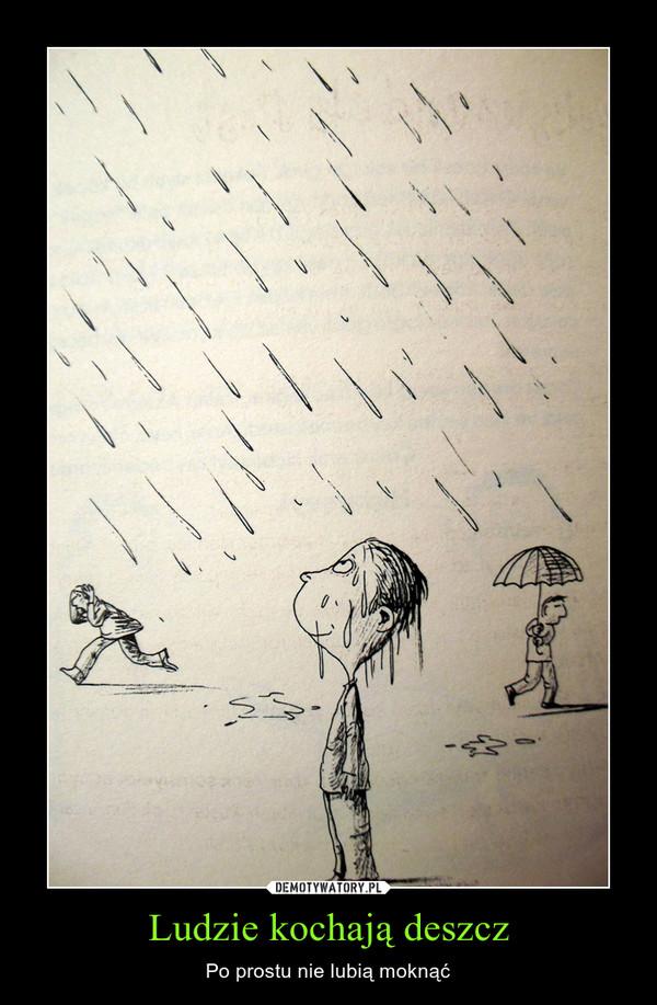 Ludzie kochają deszcz – Po prostu nie lubią moknąć