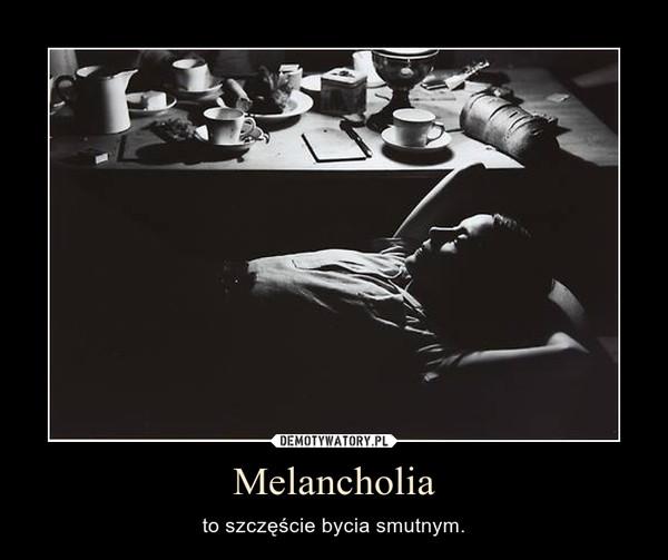 Melancholia – to szczęście bycia smutnym.