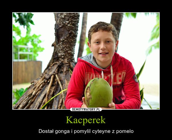 Kacperek – Dostał gonga i pomylil cyteyne z pomelo