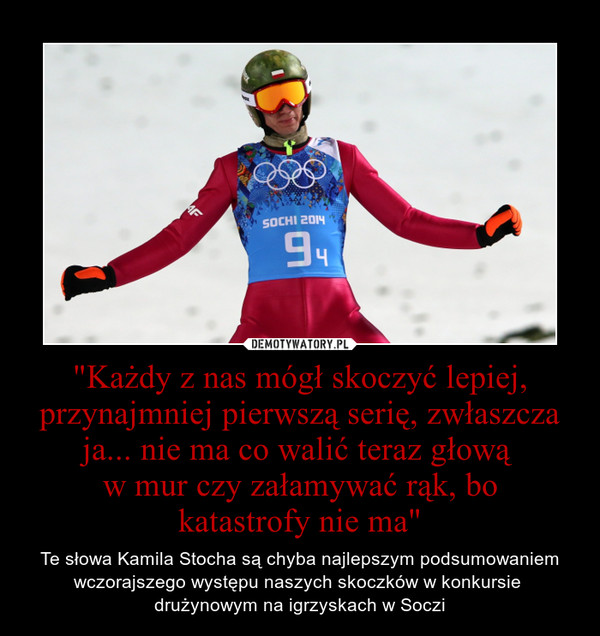 """""""Każdy z nas mógł skoczyć lepiej, przynajmniej pierwszą serię, zwłaszcza ja... nie ma co walić teraz głową w mur czy załamywać rąk, bokatastrofy nie ma"""" – Te słowa Kamila Stocha są chyba najlepszym podsumowaniem wczorajszego występu naszych skoczków w konkursie drużynowym na igrzyskach w Soczi"""