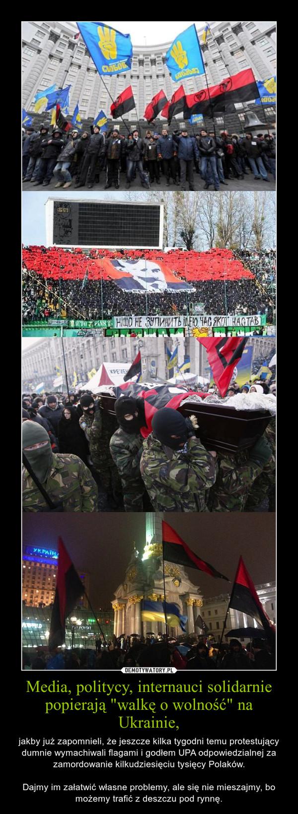"""Media, politycy, internauci solidarnie popierają """"walkę o wolność"""" na Ukrainie, – jakby już zapomnieli, że jeszcze kilka tygodni temu protestujący dumnie wymachiwali flagami i godłem UPA odpowiedzialnej za zamordowanie kilkudziesięciu tysięcy Polaków.Dajmy im załatwić własne problemy, ale się nie mieszajmy, bo możemy trafić z deszczu pod rynnę."""
