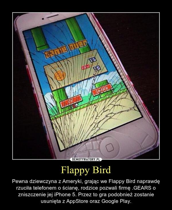 Flappy Bird – Pewna dziewczyna z Ameryki, grając we Flappy Bird naprawdę rzuciła telefonem o ścianę, rodzice pozwali firmę .GEARS o zniszczenie jej iPhone 5. Przez to gra podobnież zostanie usunięta z AppStore oraz Google Play.