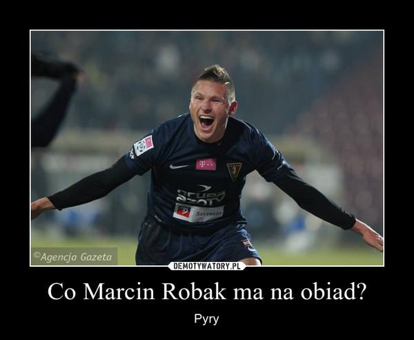 Co Marcin Robak ma na obiad? – Pyry