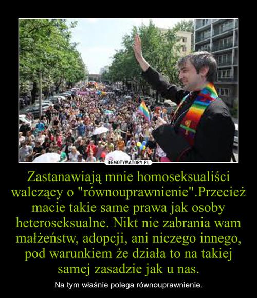 """Zastanawiają mnie homoseksualiści walczący o """"równouprawnienie"""".Przecież macie takie same prawa jak osoby heteroseksualne. Nikt nie zabrania wam małżeństw, adopcji, ani niczego innego, pod warunkiem że działa to na takiej samej zasadzie jak u na"""