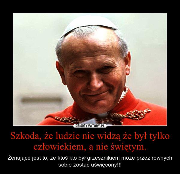 Szkoda, że ludzie nie widzą że był tylko człowiekiem, a nie świętym. – Żenujące jest to, że ktoś kto był grzesznikiem może przez równych sobie zostać uświęcony!!!