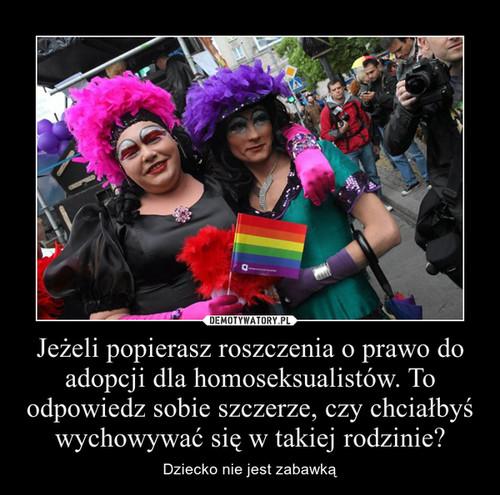 Jeżeli popierasz roszczenia o prawo do adopcji dla homoseksualistów. To odpowiedz sobie szczerze, czy chciałbyś wychowywać się w takiej rodzinie?